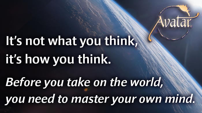 It's not what you think, it's how you think.  Before you take on the world, you need to master your own mind.